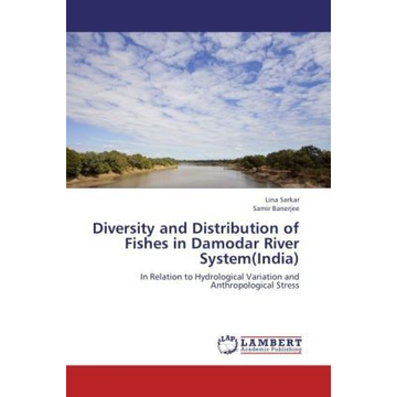 Sarkar, Lina Diversity and Distribution of Fishes in Damodar River System(India) - In Relation to Hydrological Variation and Anthropological Stress