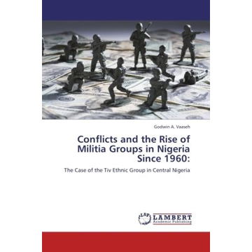 Vaaseh, Godwin A. Conflicts and the Rise of Militia Groups in Nigeria Since 1960: - The Case of the Tiv Ethnic Group in Central Nigeria