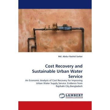 Sarker, Md. Abdur Rashid Cost Recovery and Sustainable Urban Water Service - An Economic Analysis of Cost Recovery for Improving Urban Water Supply Service: Evidence from Rajshahi City,Bangladesh