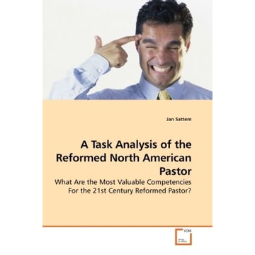 Sattem, Jan A Task Analysis of the Reformed North American Pastor - What Are the Most Valuable Competencies For the 21st Century Reformed Pastor?