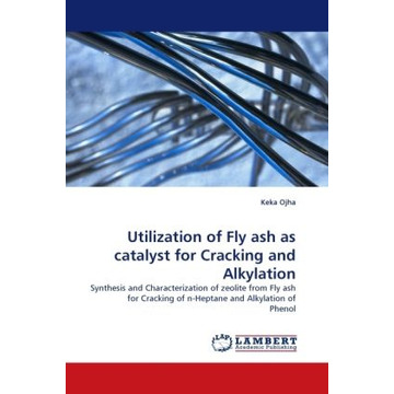 Ojha, Keka Utilization of Fly ash as catalyst for Cracking and Alkylation - Synthesis and Characterization of zeolite from Fly ash for Cracking of n-Heptane and Alkylation of Phenol
