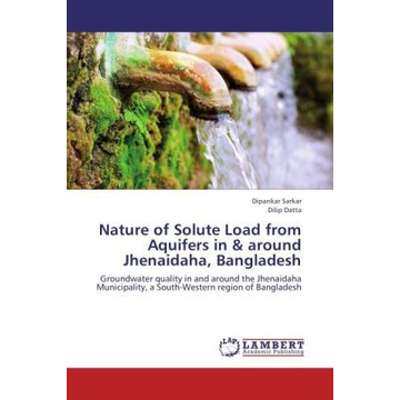 Sarkar, Dipankar Nature of Solute Load from Aquifers in& around Jhenaidaha, Bangladesh - Groundwater quality in and around the Jhenaidaha Municipality, a South-Western region of Bangladesh