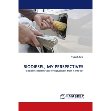 Patil, Yogesh BIODIESEL, MY PERSPECTIVES - Biodiesel: Reclamation of triglycerides from nonfoods