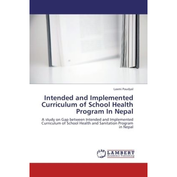 Paudyal, Laxmi Intended and Implemented Curriculum of School Health Program In Nepal - A study on Gap between Intended and Implemented Curriculum of School Health and Sanitation Program in Nepal
