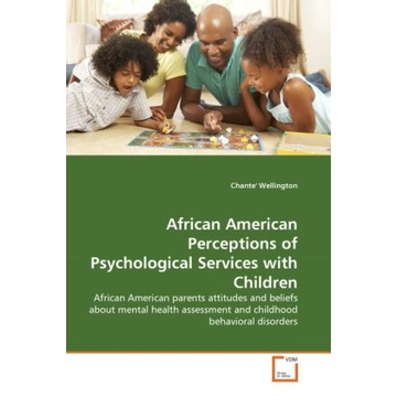 Wellington, Chante' African American Perceptions of Psychological Services with Children - African American parents attitudes and beliefs about mental health assessment and childhood behavioral disorders