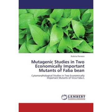 Perveen, Rubina Mutagenic Studies in Two Economically Important Mutants of Faba bean - Cytomorphological Studies in Two Economically Important Mutants of Vicia Faba L