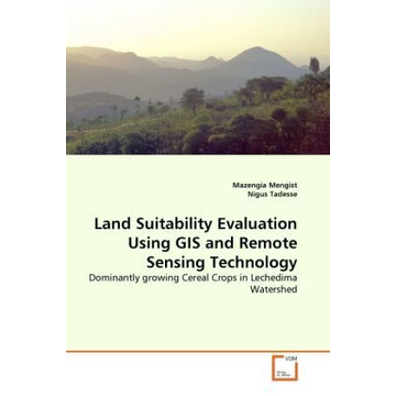Mengist, Mazengia Land Suitability Evaluation Using GIS and Remote Sensing Technology - Dominantly growing Cereal Crops in Lechedima Watershed