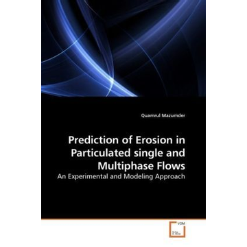 Mazumder, Quamrul Prediction of Erosion in Particulated single and Multiphase Flows - An Experimental and Modeling Approach
