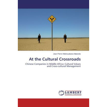 Miahouakana Matondo, Jean Pierre At the Cultural Crossroads - Chinese Companies in Middle Africa: Cultural Values and Cross-cultural Management