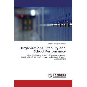Snodgrass Rangel, Virginia Organizational Stability and School Performance - Investigating the Impact of Teacher Turnover, Principal Turnover, and Student Mobility on Student Achievement