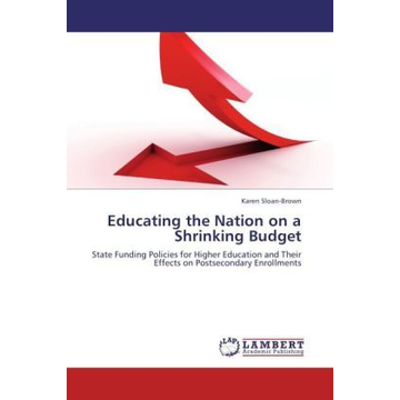 Sloan-Brown, Karen Educating the Nation on a Shrinking Budget - State Funding Policies for Higher Education and Their Effects on Postsecondary Enrollments
