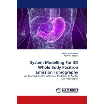 Markiewicz, Pawel System Modelling For 3D Whole Body Positron Emission Tomography - An Approach To Unified System Modelling Of Scatter And Attenuation