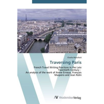 Mansfield, Charlie Traversing Paris - French Travel Writing Practices in the Late Twentieth Century - An analysis of the work of Annie Ernaux, François Maspero and Jean Rolin