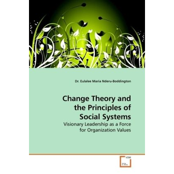 Nderu-Boddington, Eulalee M. H. Change Theory and the Principles of Social Systems - Visionary Leadership as a Force for Organization Values