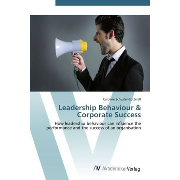 Schuster-Cotterell, Caroline Leadership Behaviour & Corporate Success - How leadership behaviour can influence the performance and the success of an organisation