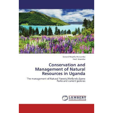 Mutumba, Gerard Majella Conservation and Management of Natural Resources in Uganda - The management of Natural Forests,Wetlands,Game Parks and current policies