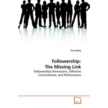 Seeley, Troy Followership: The Missing Link - Followership Dimensions, Affective Commitment, and Performance