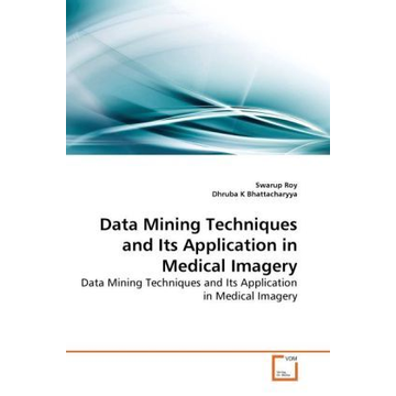 Roy, Swarup Data Mining Techniques and Its Application in Medical Imagery - Data Mining Techniques and Its Application in Medical Imagery