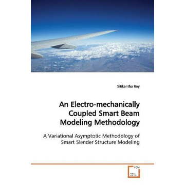 Roy, Sitikantha An Electro-mechanically Coupled Smart Beam Modeling Methodology - A Variational Asymptotic Methodology of Smart Slender Structure Modeling