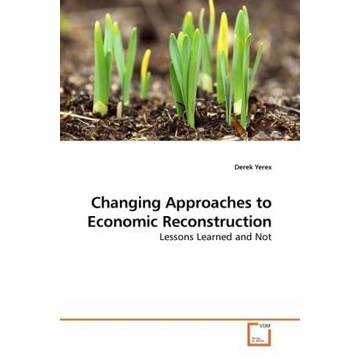 Yerex, Derek Changing Approaches to Economic Reconstruction - Lessons Learned and Not