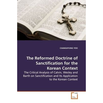 Yoo Changhyung The Reformed Doctrine of Sanctification for the Korean Context - The Critical Analysis of Calvin, Wesley and Barth on Sanctification and Its Application to the Korean  Context