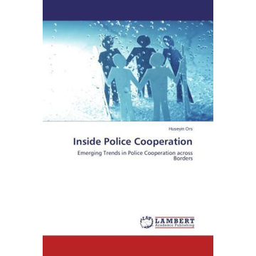 Ors, Huseyin Inside Police Cooperation - Emerging Trends in Police Cooperation across Borders