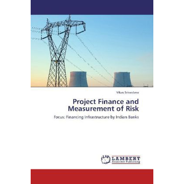 Srivastava, Vikas Project Finance and Measurement of Risk - Focus: Financing Infrastructure by Indian Banks