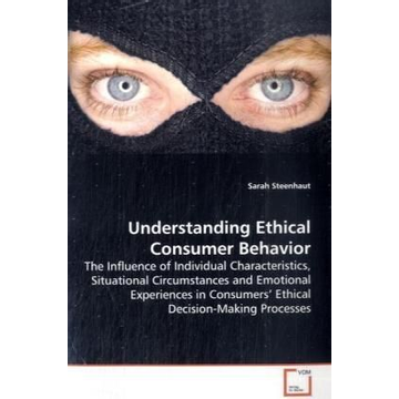 Steenhaut, Sarah Understanding Ethical Consumer Behavior - The Influence of Individual Characteristics, Situational Circumstances and Emotional Experiences in Consumers  Ethical Decision-Making Processes
