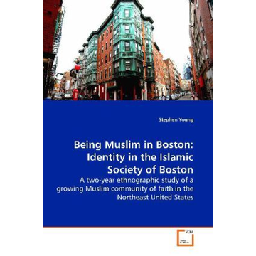 Young, Stephen Being Muslim in Boston: Identity in the Islamic  Society of Boston - A two-year ethnographic study of a growing Muslim  community of faith in the Northeast United States