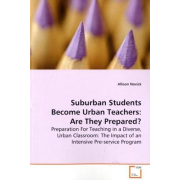 Novick, Allison Suburban Students Become Urban Teachers: Are They  Prepared? - Preparation For Teaching in a Diverse, Urban  Classroom: The Impact of an Intensive Pre-service  Program