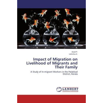P., Azad Impact of Migration on Livelihood of Migrants and Their Family - A Study of In-migrant Workers in the Palakkad District, Kerala