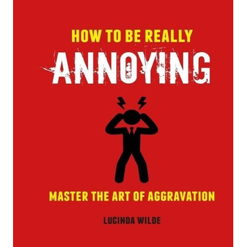 Wilde, Lucinda How to Be Really Annoying: Master the Art of Aggravation