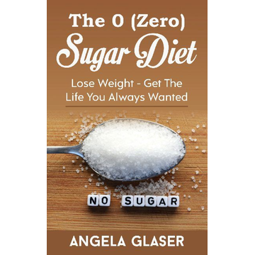 Angela Glaser The 0 ( Zero) Sugar Diet - Lose Weight - Get The Life You Always Wanted