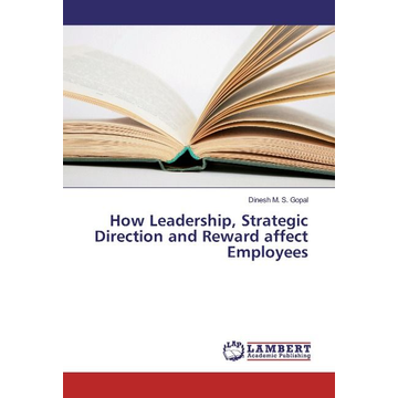 Gopal, Dinesh M. S. How Leadership, Strategic Direction and Reward affect Employees