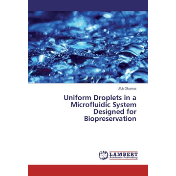 Okumus, Ufuk Uniform Droplets in a Microfluidic System Designed for Biopreservation