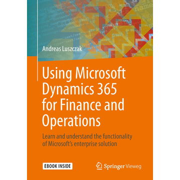 Andreas Luszczak Using Microsoft Dynamics 365 for Finance and Operations - Learn and understand the functionality of Microsoft's enterprise solution