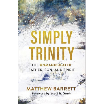 Barrett, Matthew Simply Trinity: The Unmanipulated Father, Son, and Spirit