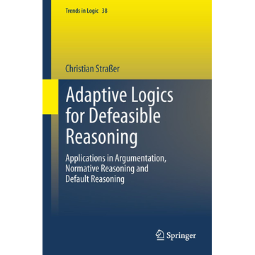 Christian Straßer Adaptive Logics for Defeasible Reasoning - Applications in Argumentation, Normative Reasoning and Default Reasoning