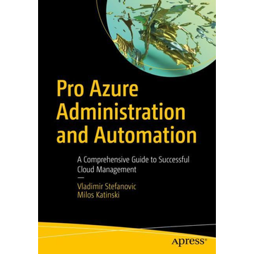 Vladimir Stefanovic Pro Azure Administration and Automation - A Comprehensive Guide to Successful Cloud Management