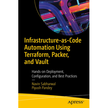 Navin Sabharwal Infrastructure-as-Code Automation Using Terraform, Packer, Vault, Nomad and Consul - Hands-on Deployment, Configuration, and Best Practices