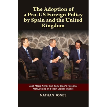 Jones, Nathan The Adoption of a Pro-Us Foreign Policy by Spain and the United Kingdom: Jose Maria Aznar and Tony Blair's Personal Motivations and Their Global Impac