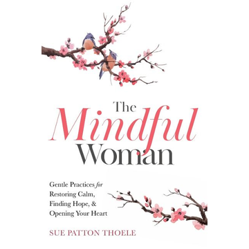 Thoele, Sue Patton The Mindful Woman: Gentle Practices for Restoring Calm, Finding Hope, and Opening Your Heart