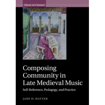Hatter, Jane D. Composing Community in Late Medieval Music: Self-Reference, Pedagogy, and Practice
