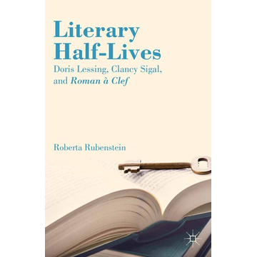 R. Rubenstein Literary Half-Lives - Doris Lessing, Clancy Sigal, and Roman à Clef