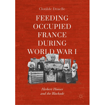 Clotilde Druelle Feeding Occupied France during World War I - Herbert Hoover and the Blockade