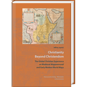 Jeffrey Jaynes Christianity beyond Christendom - The Global Christian Experience on Medieval Mappaemundi and Early Modern World Maps