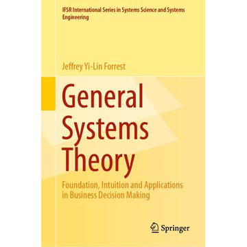 Jeffrey Yi-Lin Forrest General Systems Theory - Foundation, Intuition and Applications in Business Decision Making
