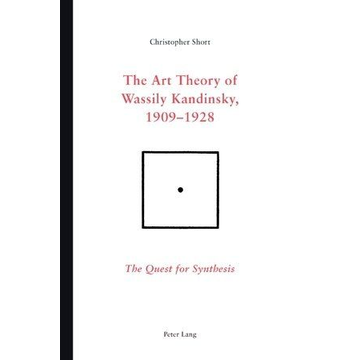 Chris Short The Art Theory of Wassily Kandinsky, 1909-1928 - The Quest for Synthesis