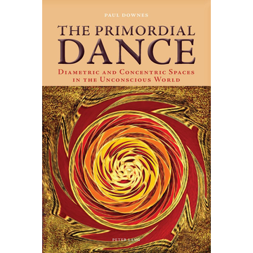 Paul Downes The Primordial Dance - Diametric and Concentric Spaces in the Unconscious World