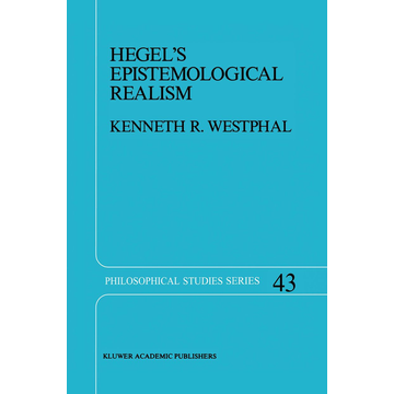 K.R. Westphal Hegel's Epistemological Realism - A Study of the Aim and Method of Hegel's Phenomenology of Spirit